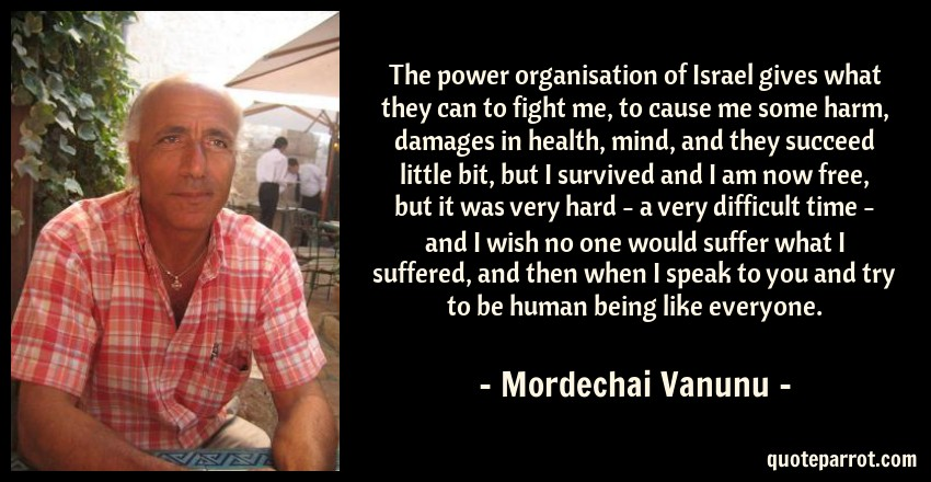 Mordechai Vanunu Quote: The power organisation of Israel gives what they can to fight me, to cause me some harm, damages in health, mind, and they succeed little bit, but I survived and I am now free, but it was very hard - a very difficult time - and I wish no one would suffer what I suffered, and then when I speak to you and try to be human being like everyone.