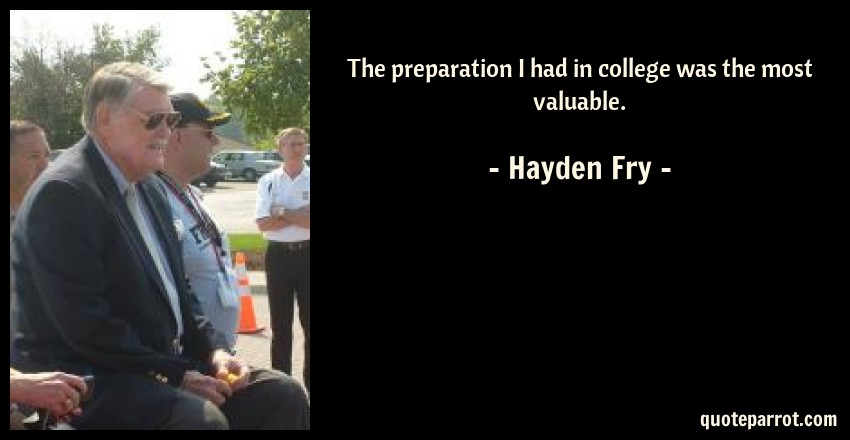 Hayden Fry Quote: The preparation I had in college was the most valuable.
