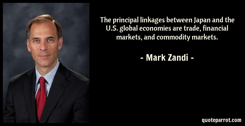 Mark Zandi Quote: The principal linkages between Japan and the U.S. global economies are trade, financial markets, and commodity markets.