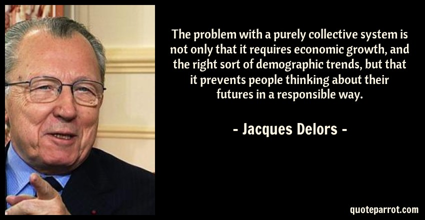 Jacques Delors Quote: The problem with a purely collective system is not only that it requires economic growth, and the right sort of demographic trends, but that it prevents people thinking about their futures in a responsible way.