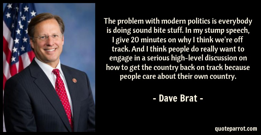 Dave Brat Quote: The problem with modern politics is everybody is doing sound bite stuff. In my stump speech, I give 20 minutes on why I think we're off track. And I think people do really want to engage in a serious high-level discussion on how to get the country back on track because people care about their own country.