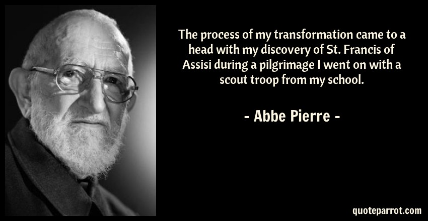Abbe Pierre Quote: The process of my transformation came to a head with my discovery of St. Francis of Assisi during a pilgrimage I went on with a scout troop from my school.