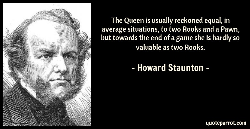 Howard Staunton Quote: The Queen is usually reckoned equal, in average situations, to two Rooks and a Pawn, but towards the end of a game she is hardly so valuable as two Rooks.
