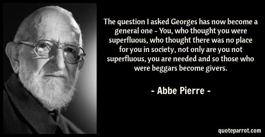 Abbe Pierre Quote: The question I asked Georges has now become a general one - You, who thought you were superfluous, who thought there was no place for you in society, not only are you not superfluous, you are needed and so those who were beggars become givers.
