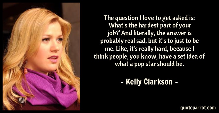 Kelly Clarkson Quote: The question I love to get asked is: 'What's the hardest part of your job?' And literally, the answer is probably real sad, but it's to just to be me. Like, it's really hard, because I think people, you know, have a set idea of what a pop star should be.