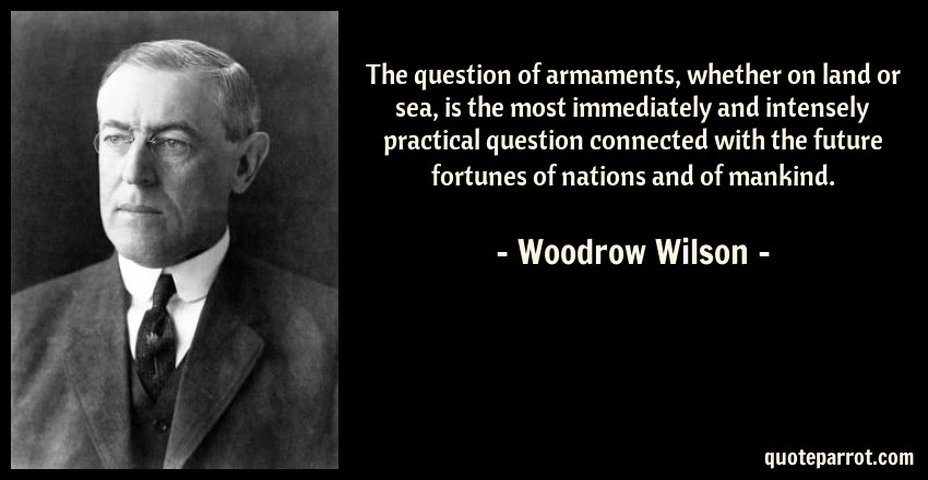 Woodrow Wilson Quote: The question of armaments, whether on land or sea, is the most immediately and intensely practical question connected with the future fortunes of nations and of mankind.