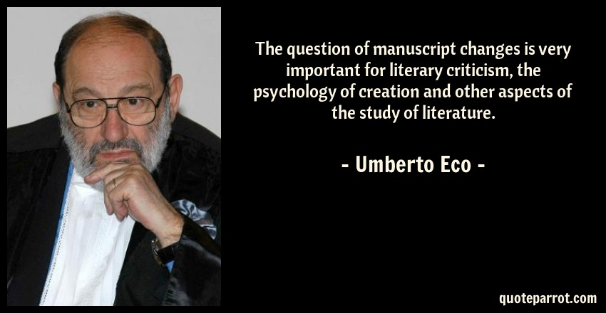 Umberto Eco Quote: The question of manuscript changes is very important for literary criticism, the psychology of creation and other aspects of the study of literature.