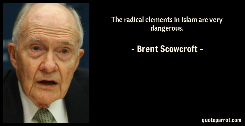 Brent Scowcroft Quote: The radical elements in Islam are very dangerous.