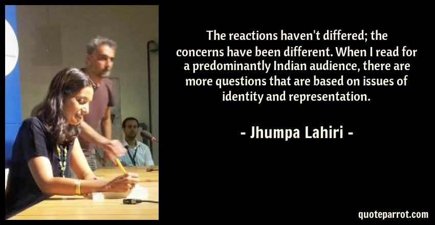 Jhumpa Lahiri Quote: The reactions haven't differed; the concerns have been different. When I read for a predominantly Indian audience, there are more questions that are based on issues of identity and representation.