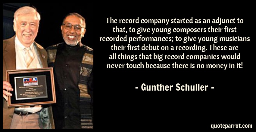 Gunther Schuller Quote: The record company started as an adjunct to that, to give young composers their first recorded performances; to give young musicians their first debut on a recording. These are all things that big record companies would never touch because there is no money in it!