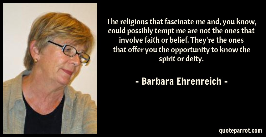 Barbara Ehrenreich Quote: The religions that fascinate me and, you know, could possibly tempt me are not the ones that involve faith or belief. They're the ones that offer you the opportunity to know the spirit or deity.