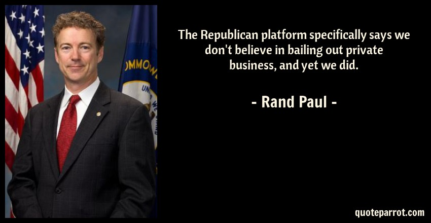 Rand Paul Quote: The Republican platform specifically says we don't believe in bailing out private business, and yet we did.