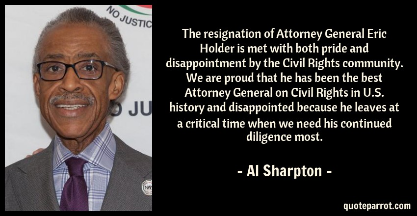 Al Sharpton Quote: The resignation of Attorney General Eric Holder is met with both pride and disappointment by the Civil Rights community. We are proud that he has been the best Attorney General on Civil Rights in U.S. history and disappointed because he leaves at a critical time when we need his continued diligence most.