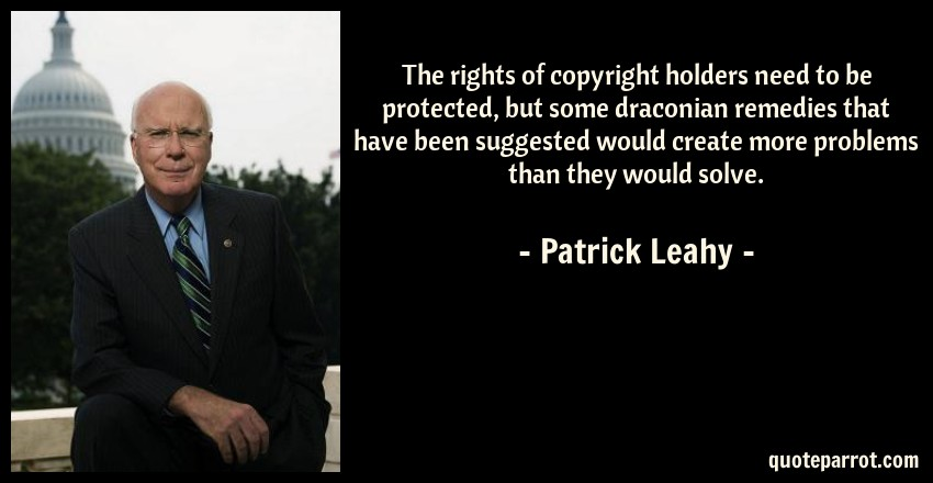 Patrick Leahy Quote: The rights of copyright holders need to be protected, but some draconian remedies that have been suggested would create more problems than they would solve.
