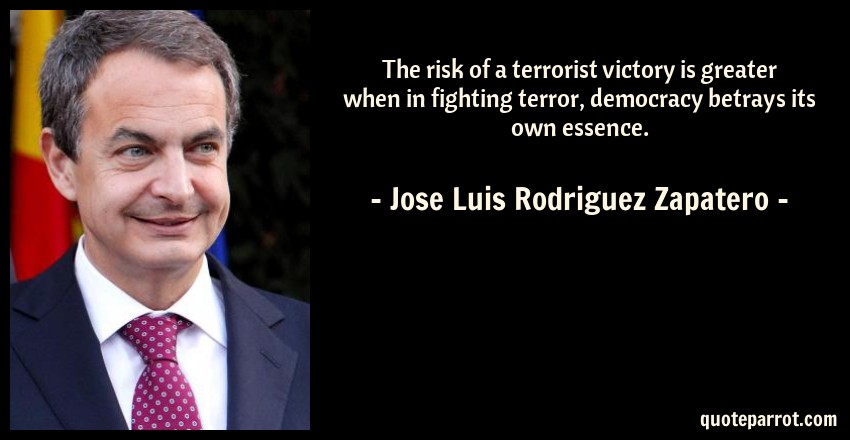 Jose Luis Rodriguez Zapatero Quote: The risk of a terrorist victory is greater when in fighting terror, democracy betrays its own essence.
