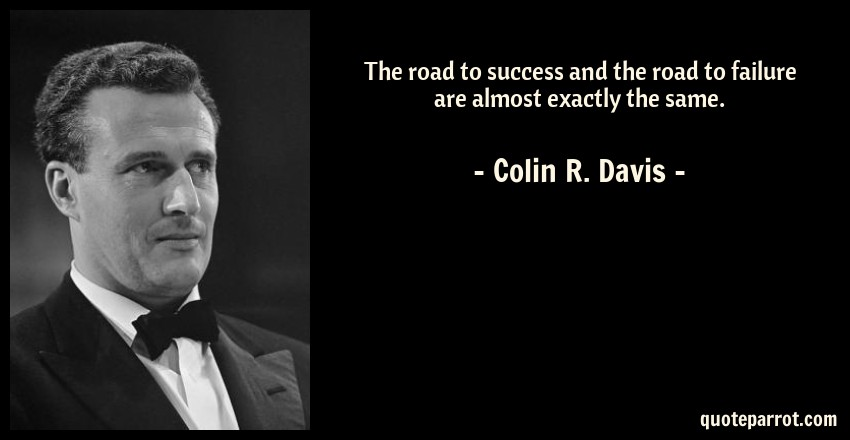 Colin R. Davis Quote: The road to success and the road to failure are almost exactly the same.