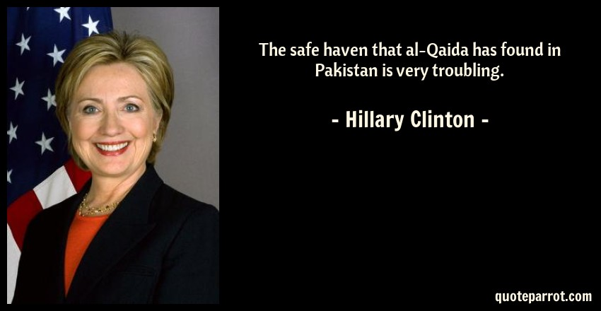Hillary Clinton Quote: The safe haven that al-Qaida has found in Pakistan is very troubling.