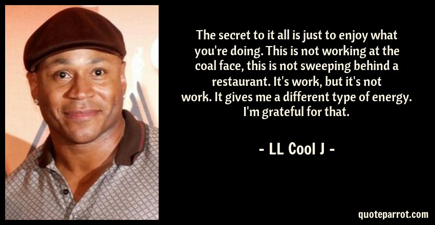 LL Cool J Quote: The secret to it all is just to enjoy what you're doing. This is not working at the coal face, this is not sweeping behind a restaurant. It's work, but it's not work. It gives me a different type of energy. I'm grateful for that.