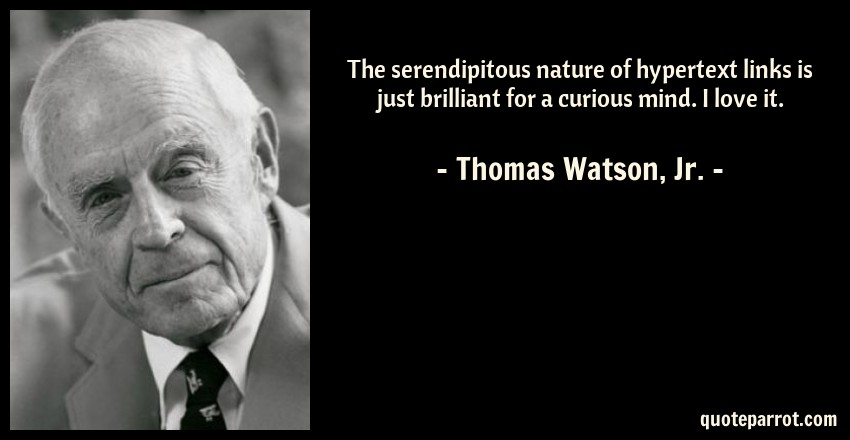 Thomas Watson, Jr. Quote: The serendipitous nature of hypertext links is just brilliant for a curious mind. I love it.