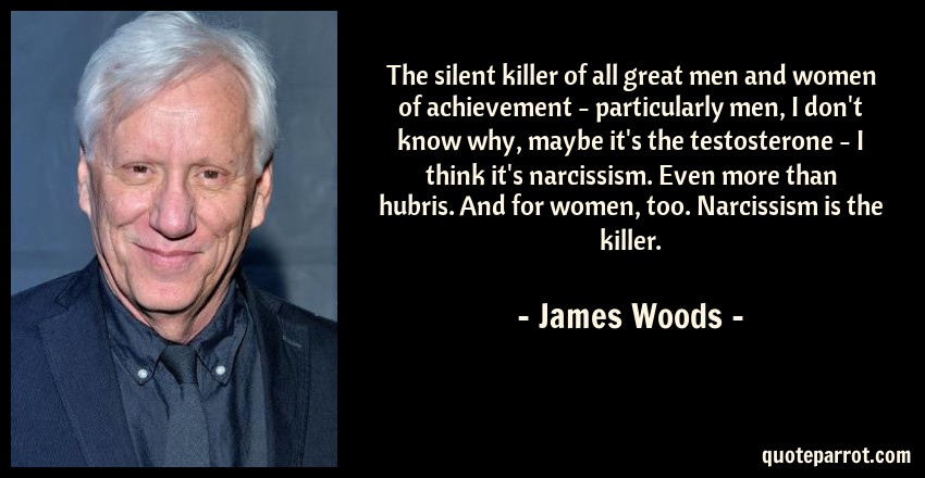 James Woods Quote: The silent killer of all great men and women of achievement - particularly men, I don't know why, maybe it's the testosterone - I think it's narcissism. Even more than hubris. And for women, too. Narcissism is the killer.