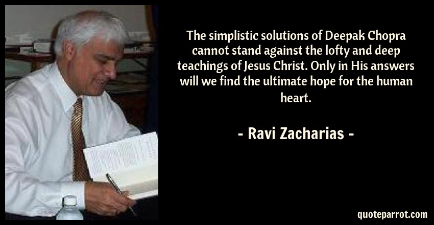 Ravi Zacharias Quote: The simplistic solutions of Deepak Chopra cannot stand against the lofty and deep teachings of Jesus Christ. Only in His answers will we find the ultimate hope for the human heart.