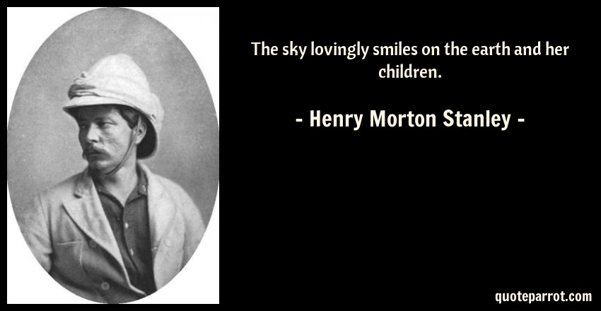 Henry Morton Stanley Quote: The sky lovingly smiles on the earth and her children.