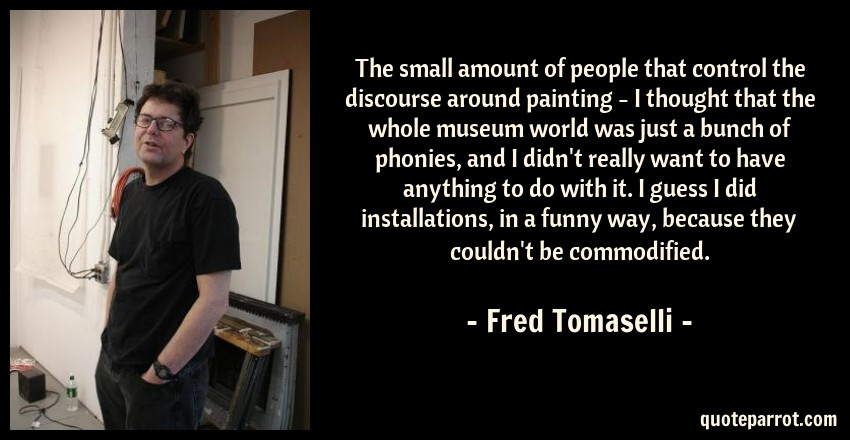 Fred Tomaselli Quote: The small amount of people that control the discourse around painting - I thought that the whole museum world was just a bunch of phonies, and I didn't really want to have anything to do with it. I guess I did installations, in a funny way, because they couldn't be commodified.