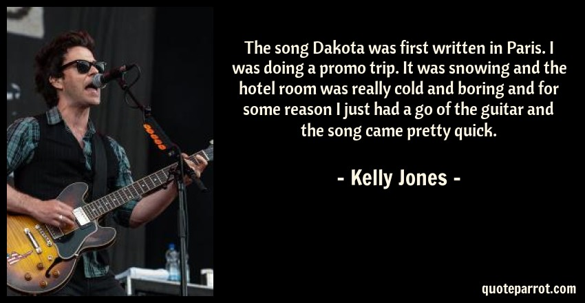 Kelly Jones Quote: The song Dakota was first written in Paris. I was doing a promo trip. It was snowing and the hotel room was really cold and boring and for some reason I just had a go of the guitar and the song came pretty quick.