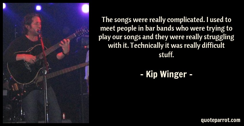 Kip Winger Quote: The songs were really complicated. I used to meet people in bar bands who were trying to play our songs and they were really struggling with it. Technically it was really difficult stuff.