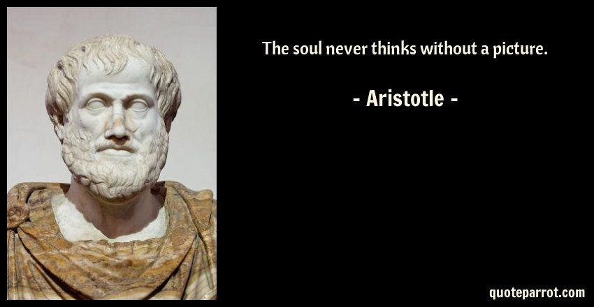 Aristotle Quote: The soul never thinks without a picture.