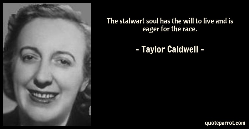 Taylor Caldwell Quote: The stalwart soul has the will to live and is eager for the race.