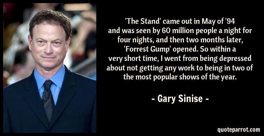 Gary Sinise Quote: 'The Stand' came out in May of '94 and was seen by 60 million people a night for four nights, and then two months later, 'Forrest Gump' opened. So within a very short time, I went from being depressed about not getting any work to being in two of the most popular shows of the year.