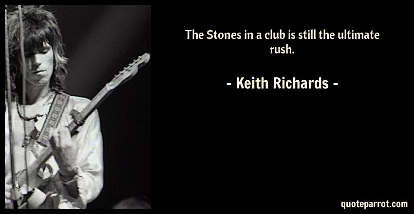 Keith Richards Quote: The Stones in a club is still the ultimate rush.