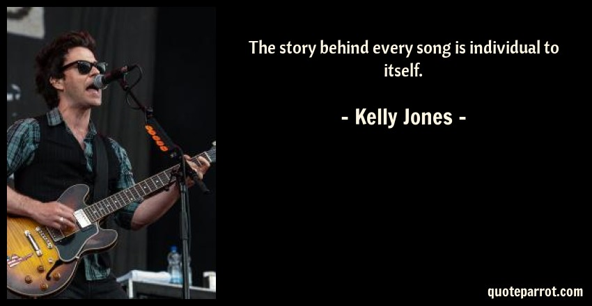 Kelly Jones Quote: The story behind every song is individual to itself.