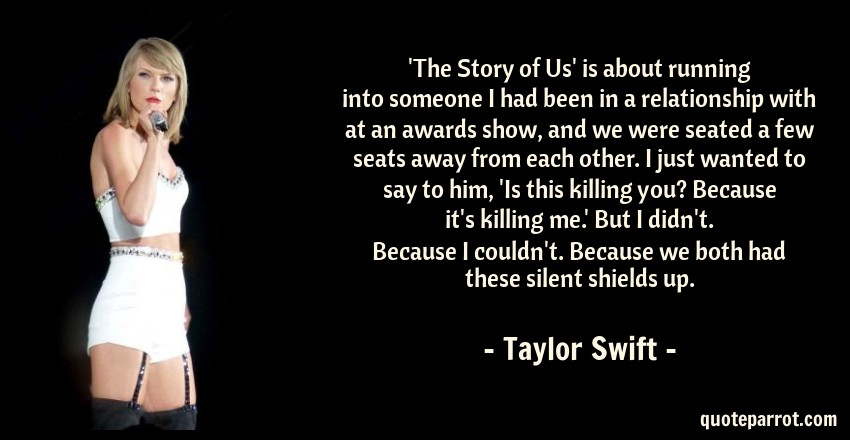 Taylor Swift Quote: 'The Story of Us' is about running into someone I had been in a relationship with at an awards show, and we were seated a few seats away from each other. I just wanted to say to him, 'Is this killing you? Because it's killing me.' But I didn't. Because I couldn't. Because we both had these silent shields up.