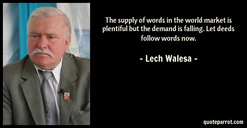 Lech Walesa Quote: The supply of words in the world market is plentiful but the demand is falling. Let deeds follow words now.