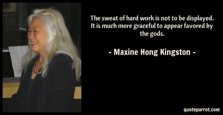 Maxine Hong Kingston Quote: The sweat of hard work is not to be displayed. It is much more graceful to appear favored by the gods.