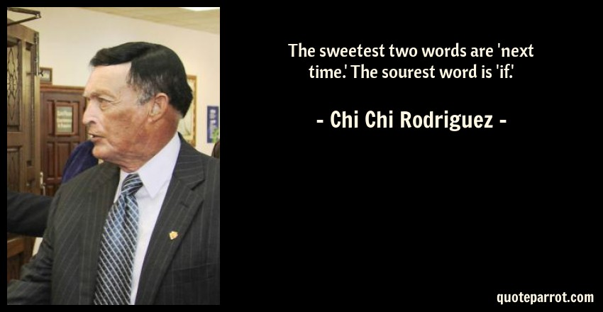 Chi Chi Rodriguez Quote: The sweetest two words are 'next time.' The sourest word is 'if.'