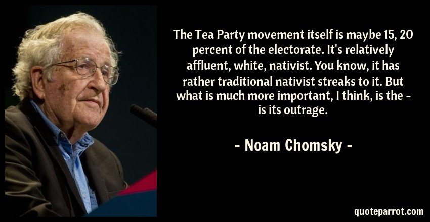 Noam Chomsky Quote: The Tea Party movement itself is maybe 15, 20 percent of the electorate. It's relatively affluent, white, nativist. You know, it has rather traditional nativist streaks to it. But what is much more important, I think, is the - is its outrage.