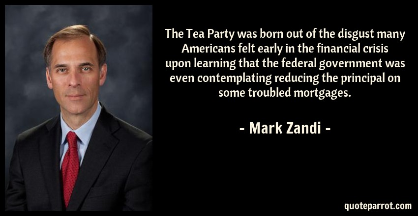 Mark Zandi Quote: The Tea Party was born out of the disgust many Americans felt early in the financial crisis upon learning that the federal government was even contemplating reducing the principal on some troubled mortgages.