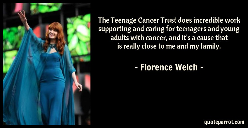 Florence Welch Quote: The Teenage Cancer Trust does incredible work supporting and caring for teenagers and young adults with cancer, and it's a cause that is really close to me and my family.