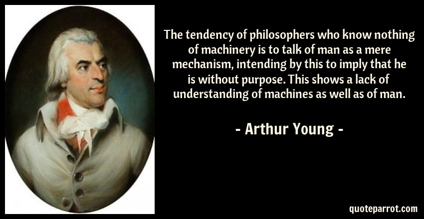 Arthur Young Quote: The tendency of philosophers who know nothing of machinery is to talk of man as a mere mechanism, intending by this to imply that he is without purpose. This shows a lack of understanding of machines as well as of man.