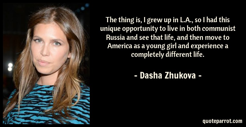 Dasha Zhukova Quote: The thing is, I grew up in L.A., so I had this unique opportunity to live in both communist Russia and see that life, and then move to America as a young girl and experience a completely different life.