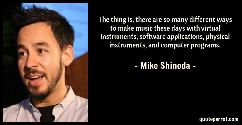 Mike Shinoda Quote: The thing is, there are so many different ways to make music these days with virtual instruments, software applications, physical instruments, and computer programs.