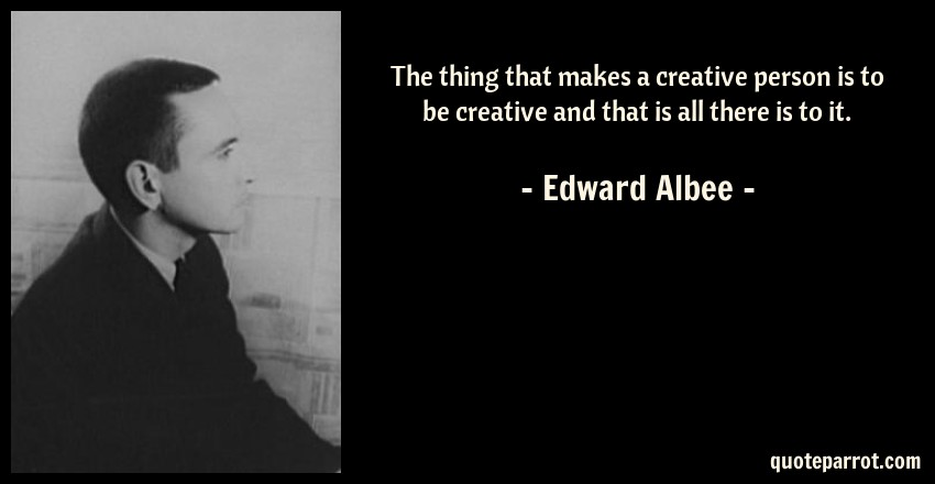 Edward Albee Quote: The thing that makes a creative person is to be creative and that is all there is to it.