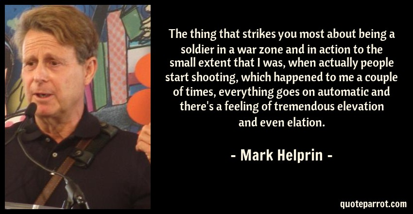 Mark Helprin Quote: The thing that strikes you most about being a soldier in a war zone and in action to the small extent that I was, when actually people start shooting, which happened to me a couple of times, everything goes on automatic and there's a feeling of tremendous elevation and even elation.