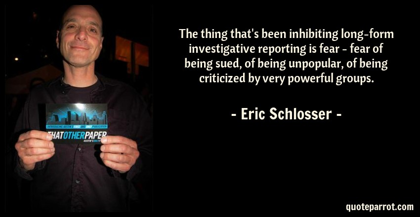 Eric Schlosser Quote: The thing that's been inhibiting long-form investigative reporting is fear - fear of being sued, of being unpopular, of being criticized by very powerful groups.