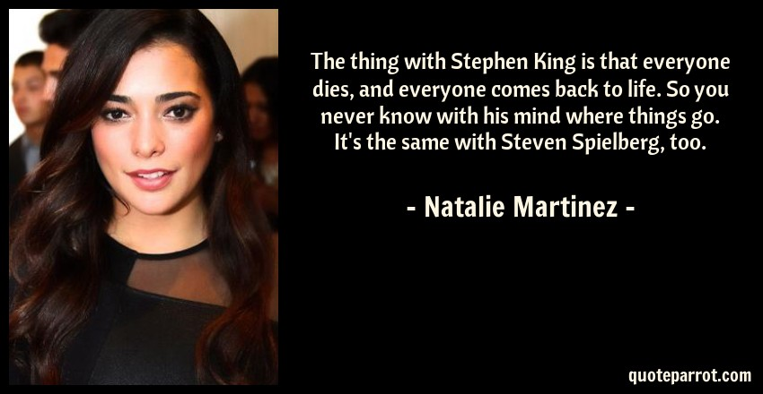 Natalie Martinez Quote: The thing with Stephen King is that everyone dies, and everyone comes back to life. So you never know with his mind where things go. It's the same with Steven Spielberg, too.