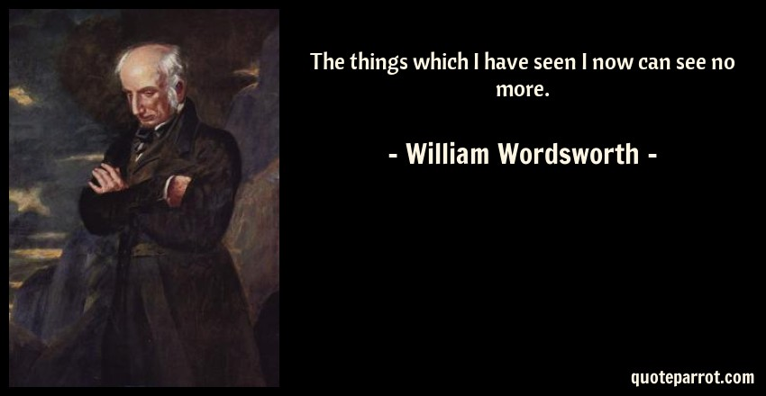 William Wordsworth Quote: The things which I have seen I now can see no more.