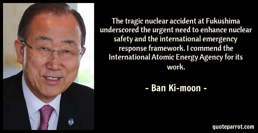 Ban Ki-moon Quote: The tragic nuclear accident at Fukushima underscored the urgent need to enhance nuclear safety and the international emergency response framework. I commend the International Atomic Energy Agency for its work.